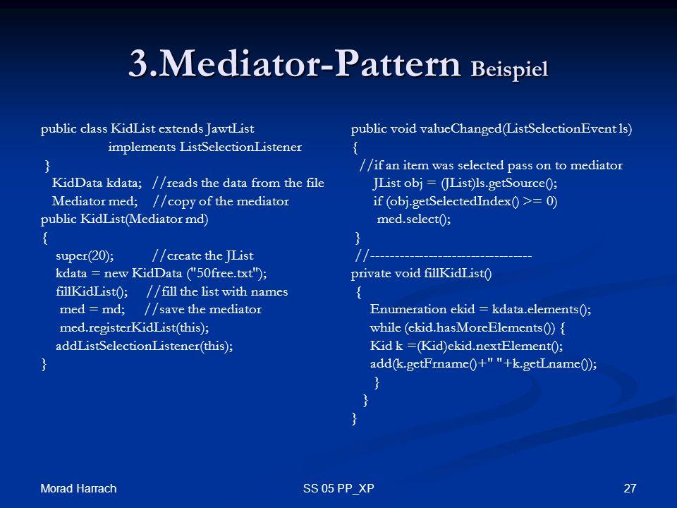 Morad Harrach 27SS 05 PP_XP 3.Mediator-Pattern Beispiel public class KidList extends JawtList implements ListSelectionListener } KidData kdata; //read