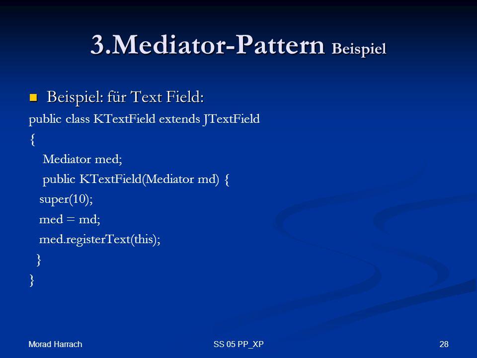 Morad Harrach 28SS 05 PP_XP 3.Mediator-Pattern Beispiel Beispiel: für Text Field: Beispiel: für Text Field: public class KTextField extends JTextField { Mediator med; public KTextField(Mediator md) { super(10); med = md; med.registerText(this); }