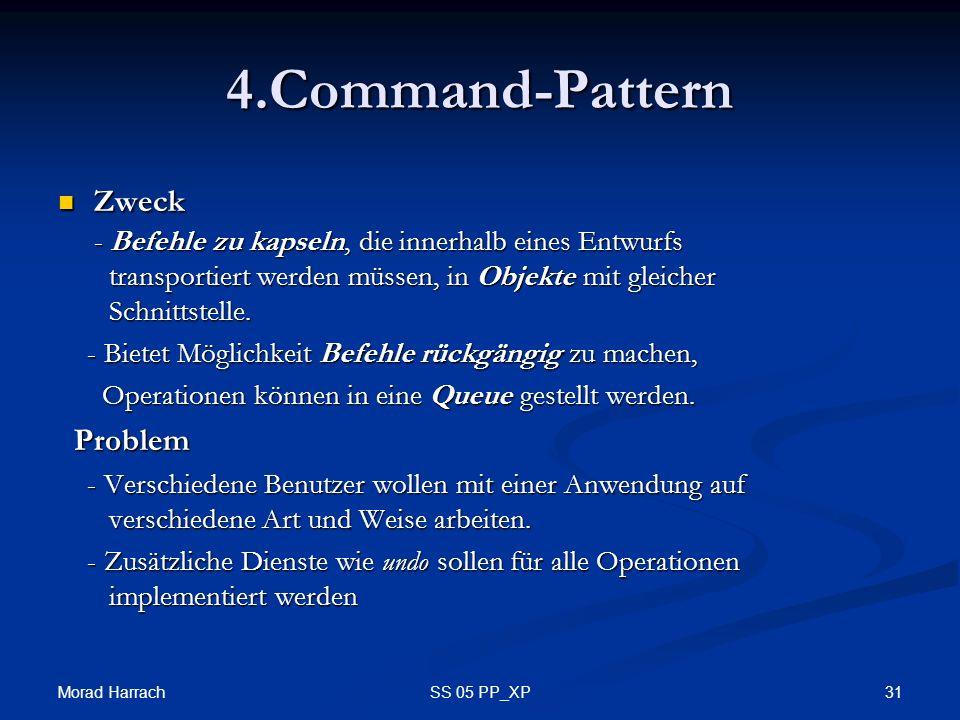 Morad Harrach 31SS 05 PP_XP 4.Command-Pattern Zweck - Befehle zu kapseln, die innerhalb eines Entwurfs transportiert werden müssen, in Objekte mit gleicher Schnittstelle.