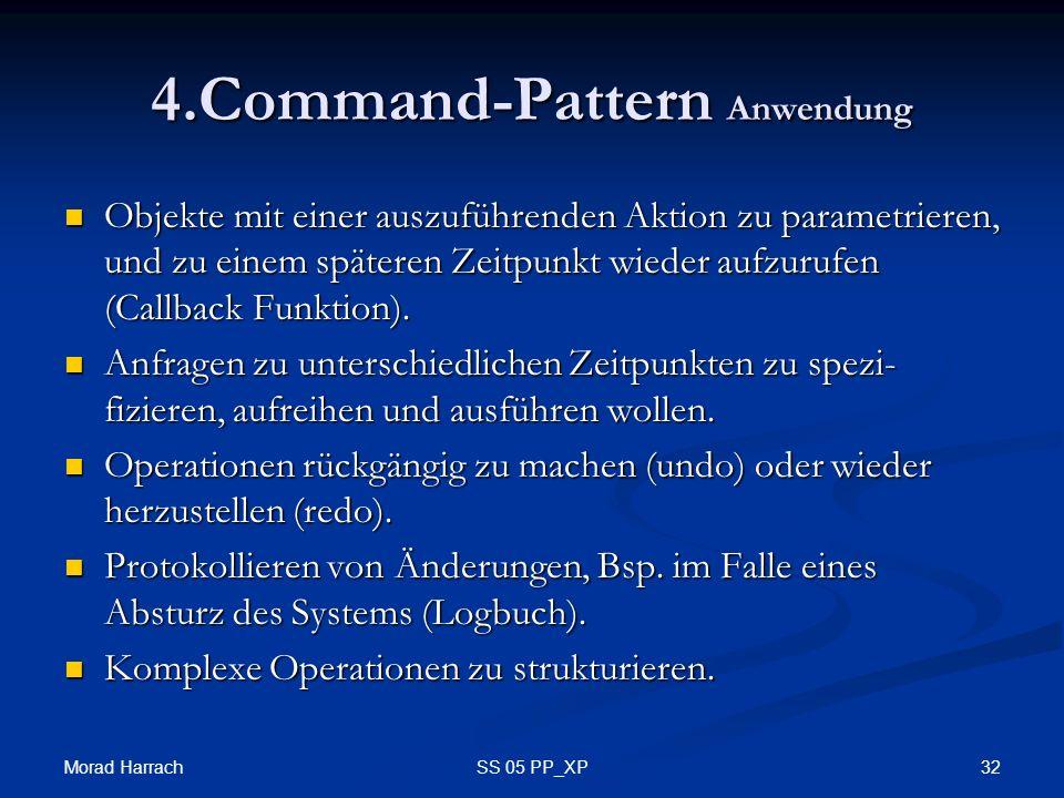 Morad Harrach 32SS 05 PP_XP 4.Command-Pattern Anwendung Objekte mit einer auszuführenden Aktion zu parametrieren, und zu einem späteren Zeitpunkt wieder aufzurufen (Callback Funktion).