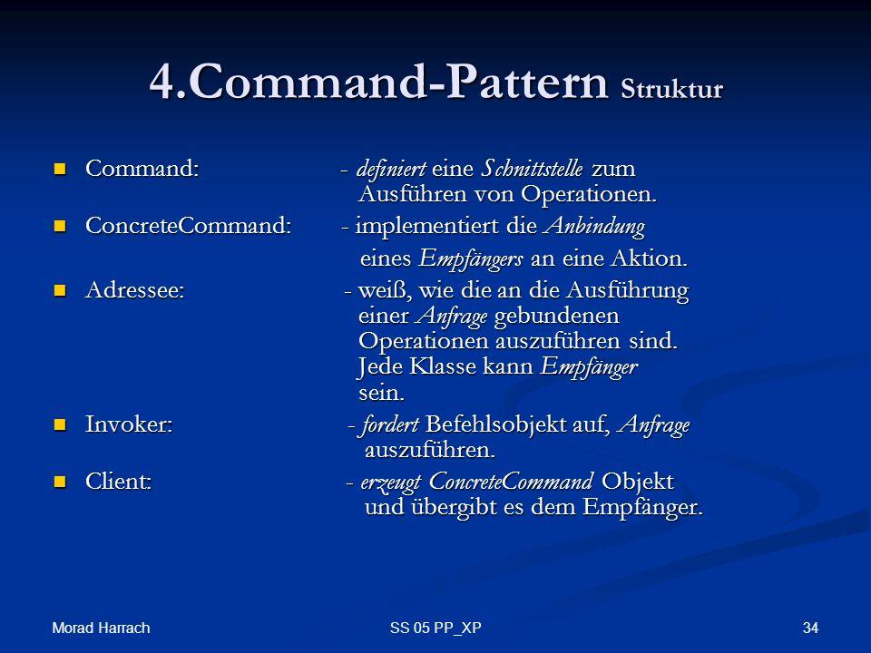 Morad Harrach 34SS 05 PP_XP 4.Command-Pattern Struktur Command: - definiert eine Schnittstelle zum Ausführen von Operationen. Command: - definiert ein