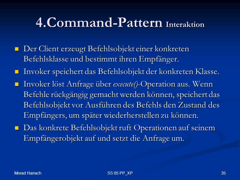 Morad Harrach 35SS 05 PP_XP 4.Command-Pattern Interaktion Der Client erzeugt Befehlsobjekt einer konkreten Befehlsklasse und bestimmt ihren Empfänger.