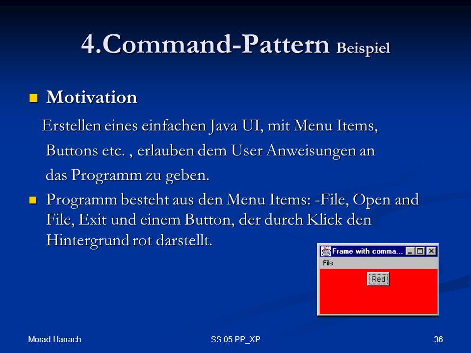 Morad Harrach 36SS 05 PP_XP 4.Command-Pattern Beispiel Motivation Motivation Erstellen eines einfachen Java UI, mit Menu Items, Erstellen eines einfachen Java UI, mit Menu Items, Buttons etc., erlauben dem User Anweisungen an Buttons etc., erlauben dem User Anweisungen an das Programm zu geben.