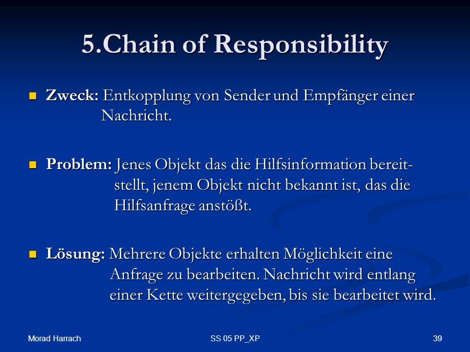 Morad Harrach 39SS 05 PP_XP 5.Chain of Responsibility Zweck: Entkopplung von Sender und Empfänger einer Nachricht. Zweck: Entkopplung von Sender und E