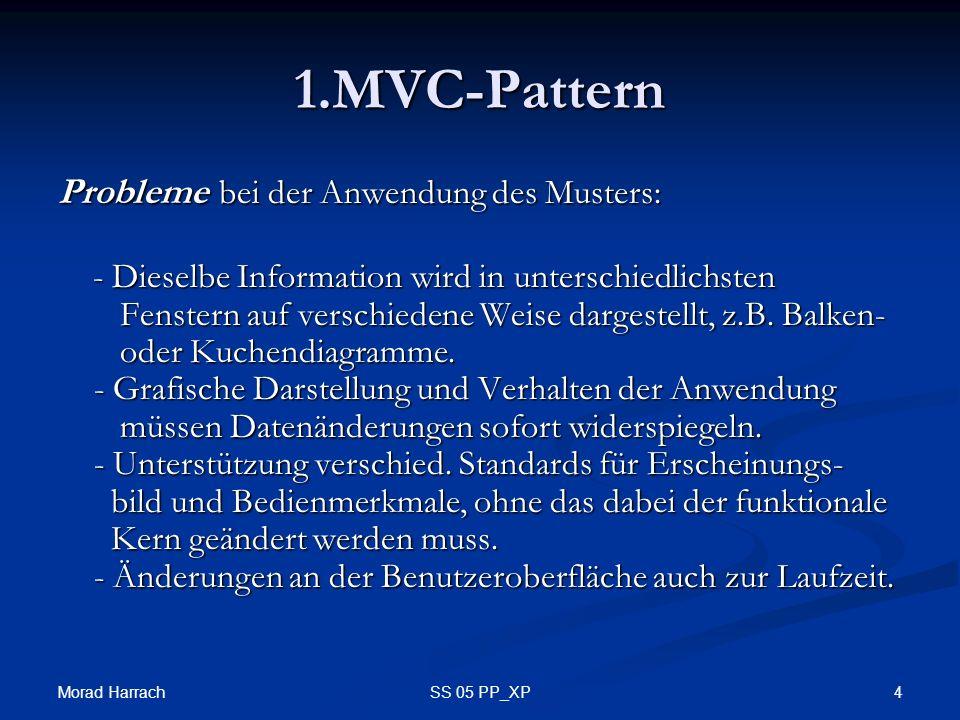 Morad Harrach 4SS 05 PP_XP 1.MVC-Pattern Probleme bei der Anwendung des Musters: - Dieselbe Information wird in unterschiedlichsten Fenstern auf verschiedene Weise dargestellt, z.B.