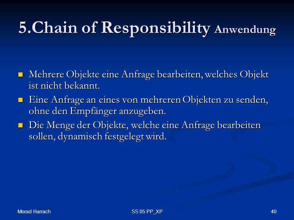 Morad Harrach 40SS 05 PP_XP 5.Chain of Responsibility Anwendung Mehrere Objekte eine Anfrage bearbeiten, welches Objekt ist nicht bekannt.