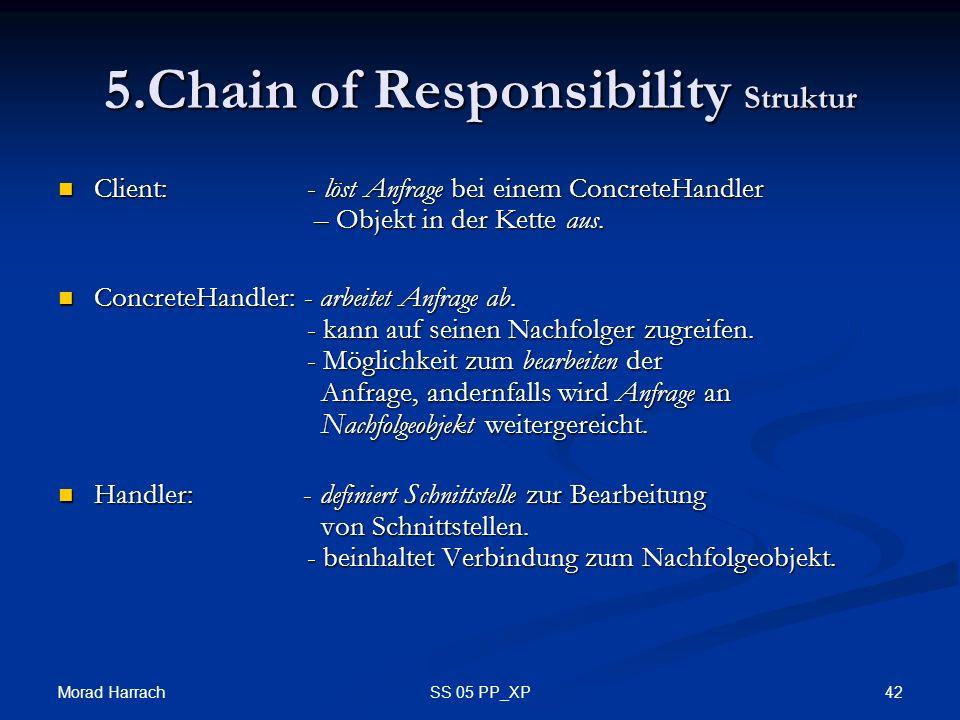Morad Harrach 42SS 05 PP_XP 5.Chain of Responsibility Struktur Client: - löst Anfrage bei einem ConcreteHandler – Objekt in der Kette aus. Client: - l