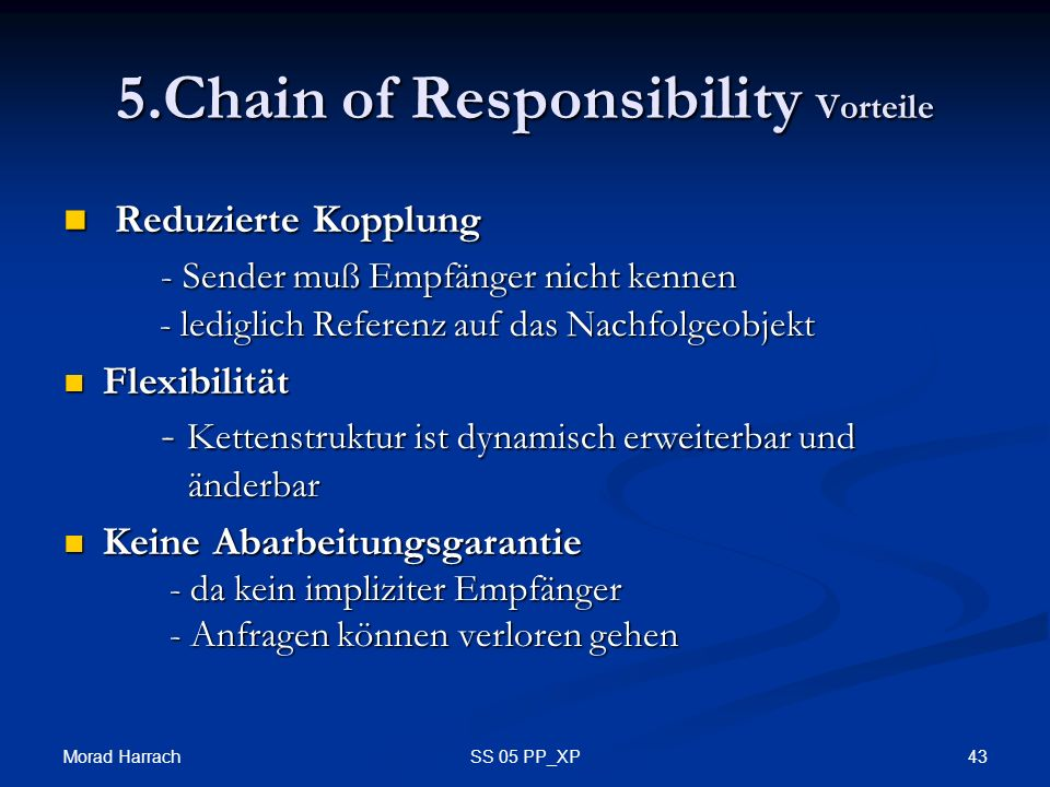 Morad Harrach 43SS 05 PP_XP 5.Chain of Responsibility Vorteile Reduzierte Kopplung - Sender muß Empfänger nicht kennen - lediglich Referenz auf das Nachfolgeobjekt Reduzierte Kopplung - Sender muß Empfänger nicht kennen - lediglich Referenz auf das Nachfolgeobjekt Flexibilität - Kettenstruktur ist dynamisch erweiterbar und änderbar Flexibilität - Kettenstruktur ist dynamisch erweiterbar und änderbar Keine Abarbeitungsgarantie - da kein impliziter Empfänger - Anfragen können verloren gehen Keine Abarbeitungsgarantie - da kein impliziter Empfänger - Anfragen können verloren gehen