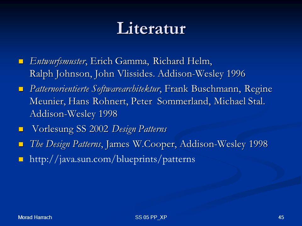 Morad Harrach 45SS 05 PP_XP Literatur Entwurfsmuster, Erich Gamma, Richard Helm, Ralph Johnson, John Vlissides. Addison-Wesley 1996 Entwurfsmuster, Er