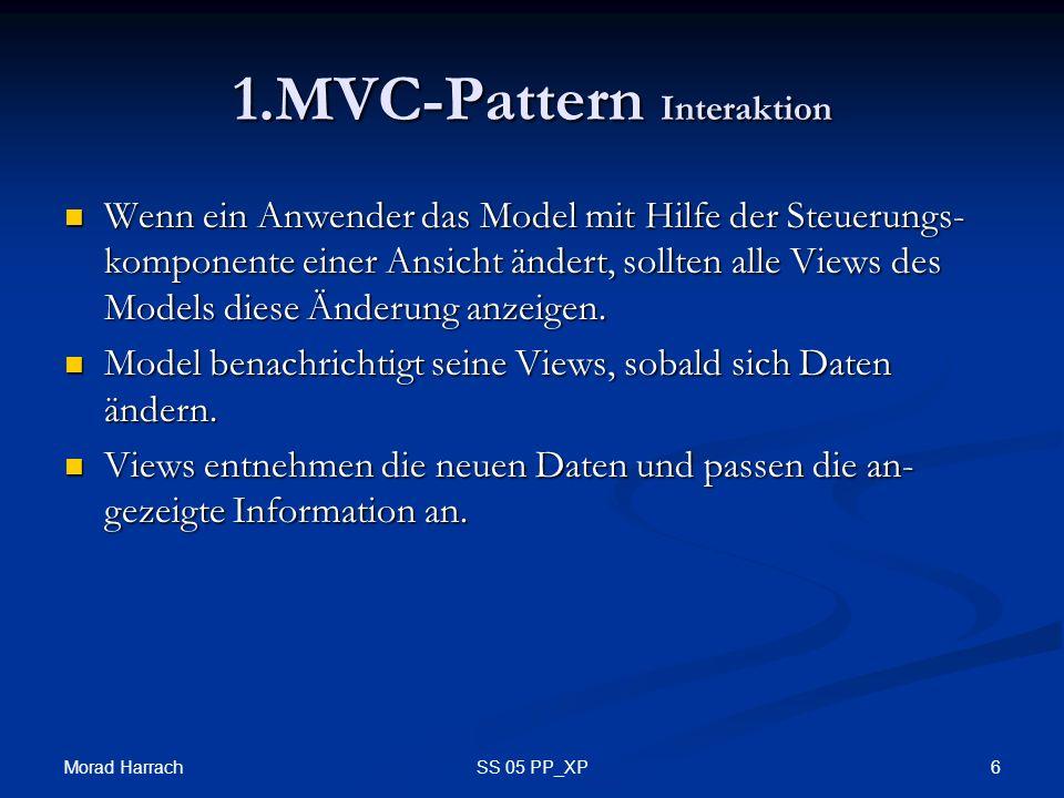 Morad Harrach 6SS 05 PP_XP 1.MVC-Pattern Interaktion Wenn ein Anwender das Model mit Hilfe der Steuerungs- komponente einer Ansicht ändert, sollten alle Views des Models diese Änderung anzeigen.