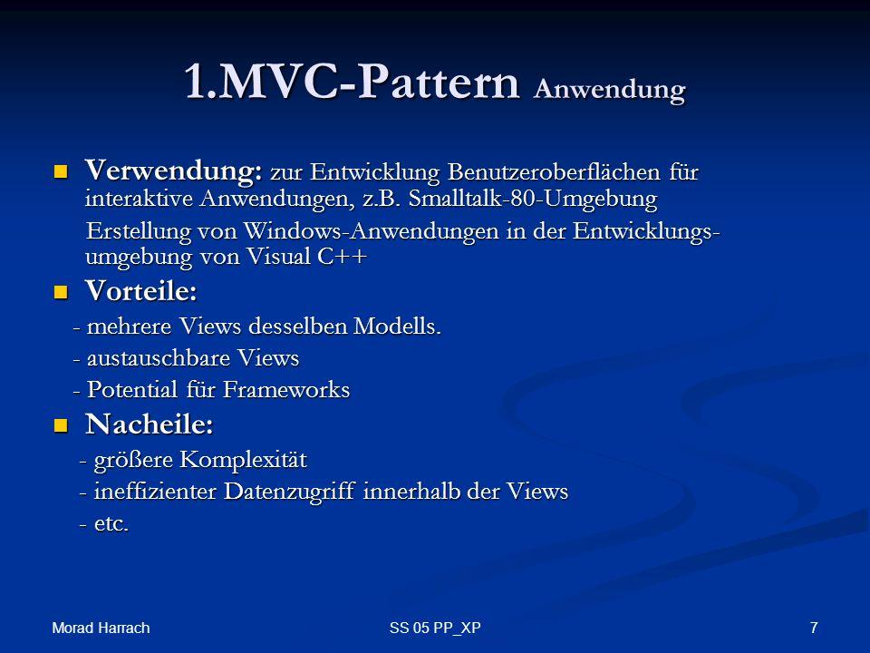 Morad Harrach 7SS 05 PP_XP 1.MVC-Pattern Anwendung Verwendung: zur Entwicklung Benutzeroberflächen für interaktive Anwendungen, z.B. Smalltalk-80-Umge