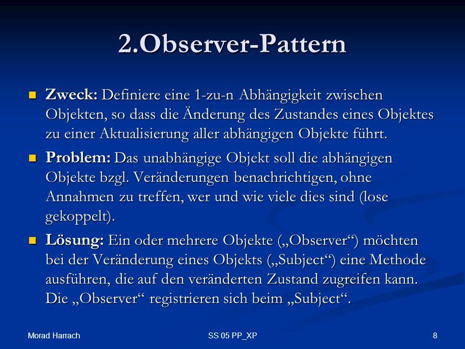 Morad Harrach 8SS 05 PP_XP 2.Observer-Pattern Zweck: Definiere eine 1-zu-n Abhängigkeit zwischen Objekten, so dass die Änderung des Zustandes eines Objektes zu einer Aktualisierung aller abhängigen Objekte führt.