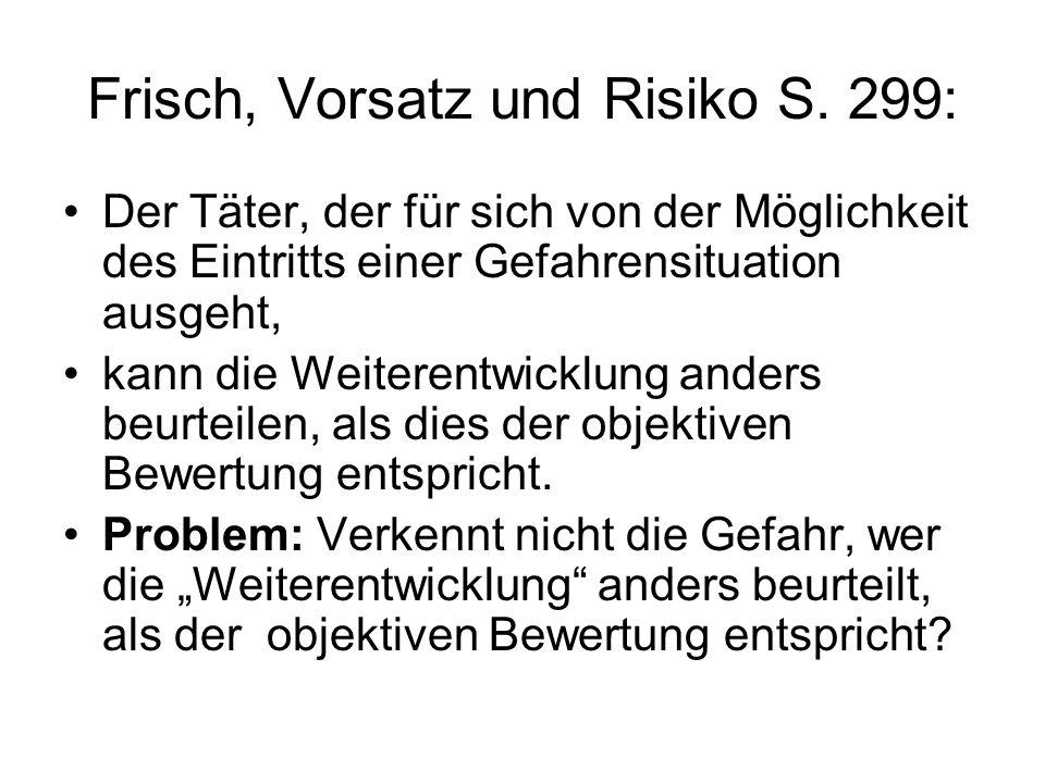 Frisch, Vorsatz und Risiko S. 299: Der Täter, der für sich von der Möglichkeit des Eintritts einer Gefahrensituation ausgeht, kann die Weiterentwicklu