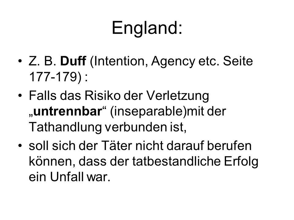 England: Z. B. Duff (Intention, Agency etc. Seite 177-179) : Falls das Risiko der Verletzunguntrennbar (inseparable)mit der Tathandlung verbunden ist,
