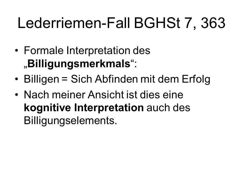 Lederriemen-Fall BGHSt 7, 363 Formale Interpretation desBilligungsmerkmals: Billigen = Sich Abfinden mit dem Erfolg Nach meiner Ansicht ist dies eine