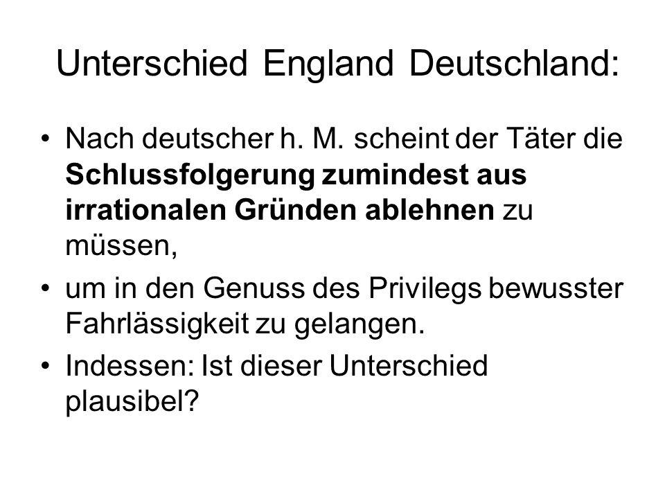 Unterschied England Deutschland: Nach deutscher h. M. scheint der Täter die Schlussfolgerung zumindest aus irrationalen Gründen ablehnen zu müssen, um