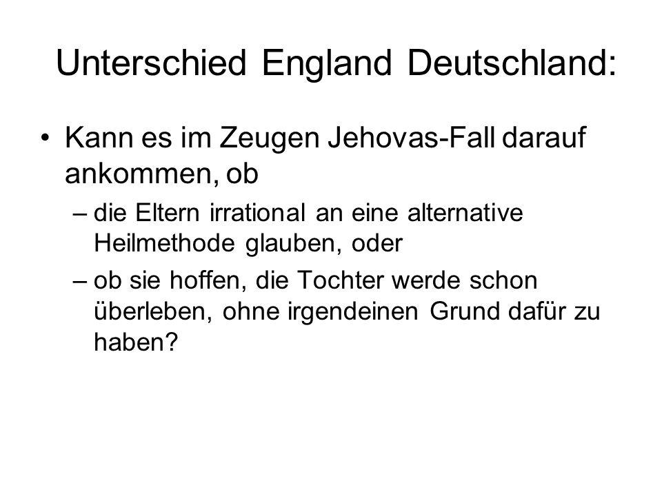 Unterschied England Deutschland: Kann es im Zeugen Jehovas-Fall darauf ankommen, ob –die Eltern irrational an eine alternative Heilmethode glauben, od
