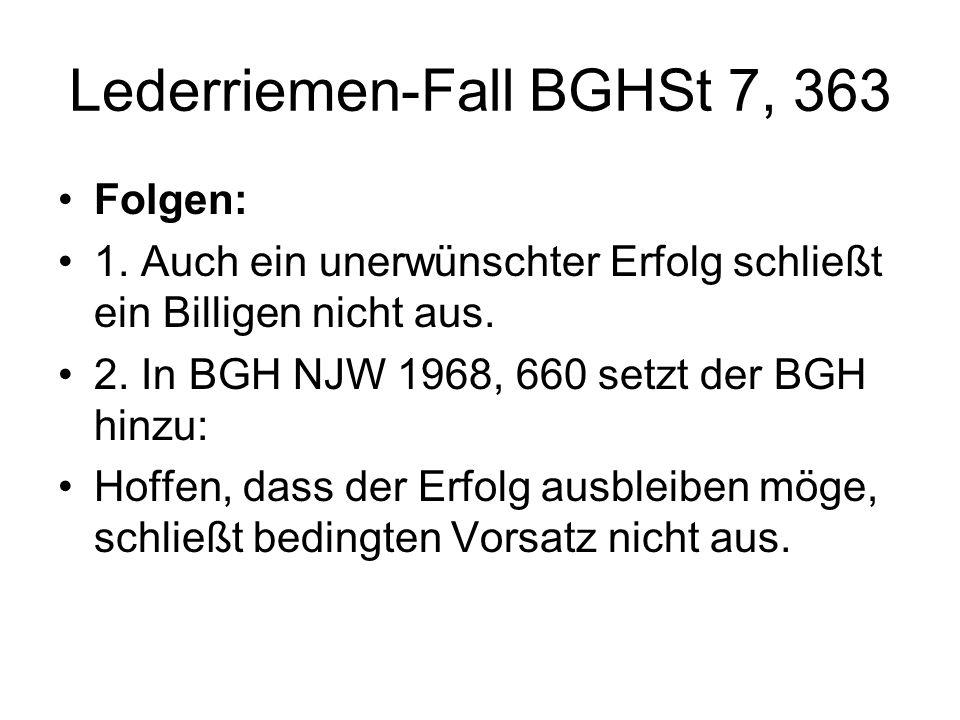 Lederriemen-Fall BGHSt 7, 363 Folgen: 1. Auch ein unerwünschter Erfolg schließt ein Billigen nicht aus. 2. In BGH NJW 1968, 660 setzt der BGH hinzu: H