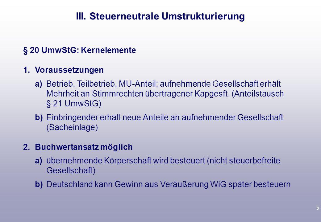 5 § 20 UmwStG: Kernelemente 1.Voraussetzungen a)Betrieb, Teilbetrieb, MU-Anteil; aufnehmende Gesellschaft erhält Mehrheit an Stimmrechten übertragener Kapgesft.