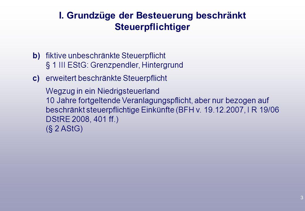 3 b)fiktive unbeschränkte Steuerpflicht § 1 III EStG: Grenzpendler, Hintergrund c)erweitert beschränkte Steuerpflicht Wegzug in ein Niedrigsteuerland 10 Jahre fortgeltende Veranlagungspflicht, aber nur bezogen auf beschränkt steuerpflichtige Einkünfte (BFH v.