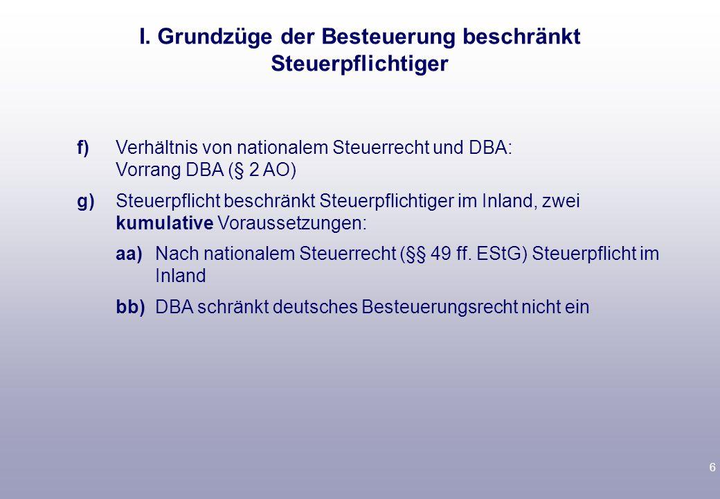 6 f)Verhältnis von nationalem Steuerrecht und DBA: Vorrang DBA (§ 2 AO) g)Steuerpflicht beschränkt Steuerpflichtiger im Inland, zwei kumulative Voraussetzungen: aa)Nach nationalem Steuerrecht (§§ 49 ff.