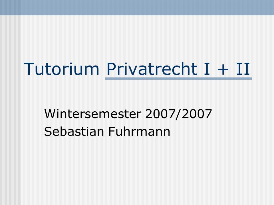 Tutorium Privatrecht I + II Wintersemester 2007/2007 Sebastian Fuhrmann