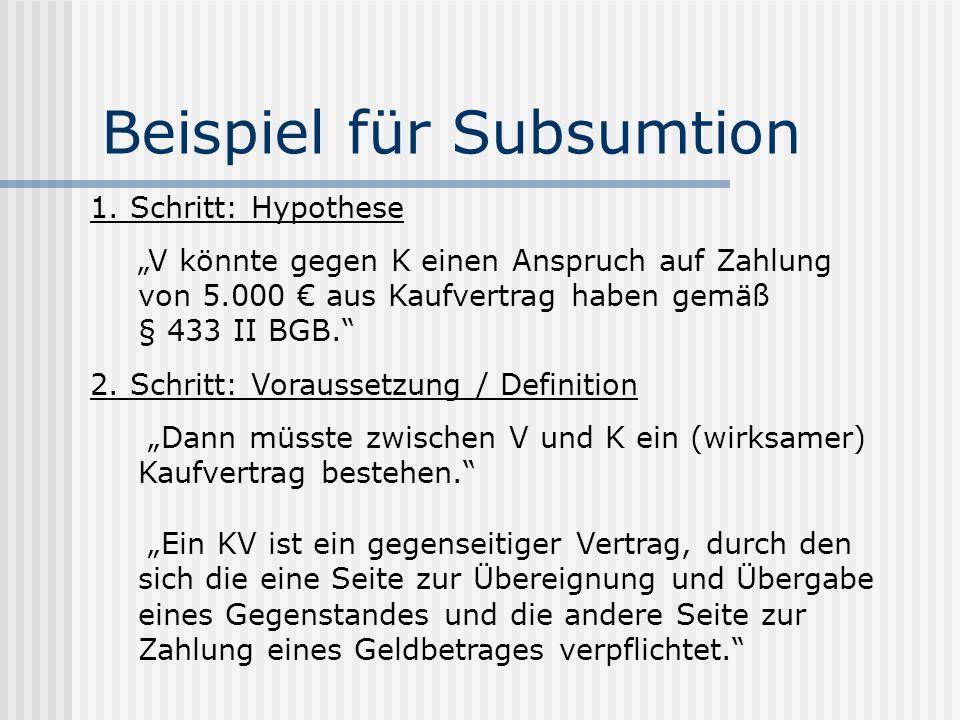 Beispiel für Subsumtion 1. Schritt: Hypothese V könnte gegen K einen Anspruch auf Zahlung von 5.000 aus Kaufvertrag haben gemäß § 433 II BGB. 2. Schri