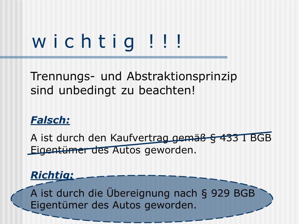 w i c h t i g ! ! ! Falsch: A ist durch den Kaufvertrag gemäß § 433 I BGB Eigentümer des Autos geworden. Richtig: A ist durch die Übereignung nach § 9