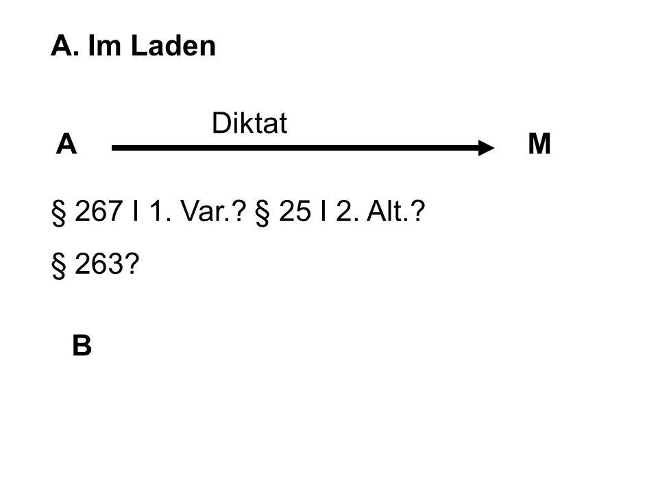 A. Im Laden AM B Diktat § 267 I 1. Var.? § 25 I 2. Alt.? § 263?