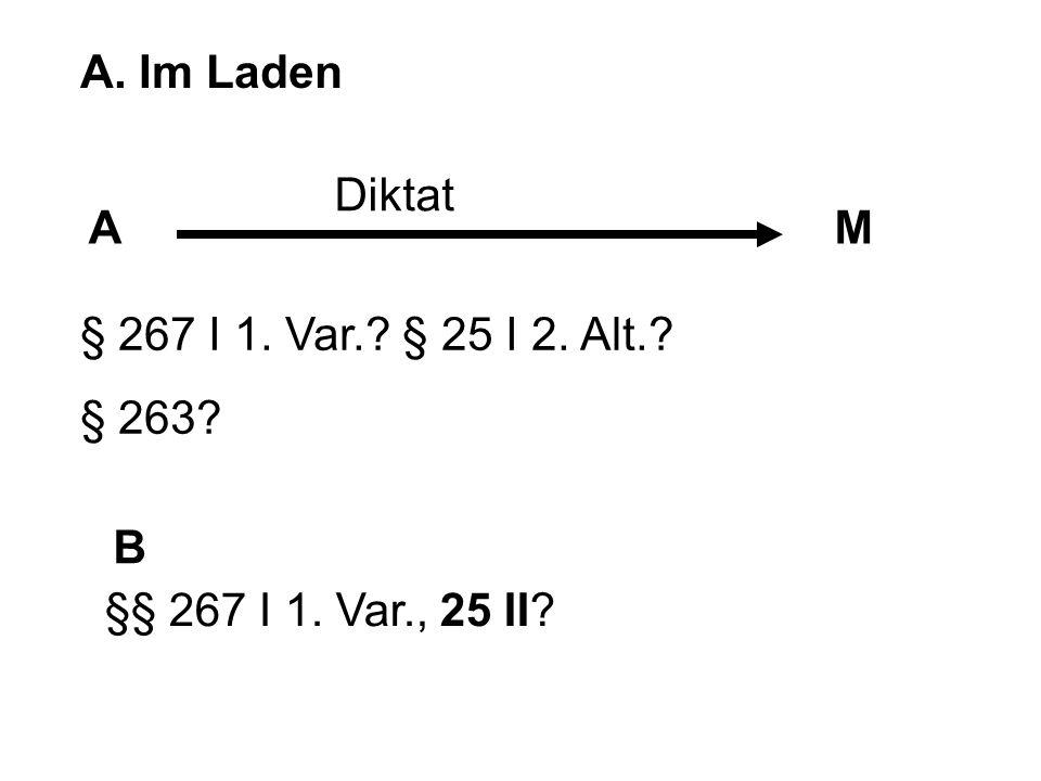 A. Im Laden AM B Diktat § 267 I 1. Var.? § 25 I 2. Alt.? § 263? §§ 267 I 1. Var., 25 II?
