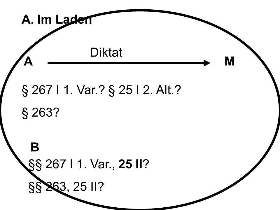 A. Im Laden AM B Diktat § 267 I 1. Var.? § 25 I 2. Alt.? § 263? §§ 267 I 1. Var., 25 II? §§ 263, 25 II?