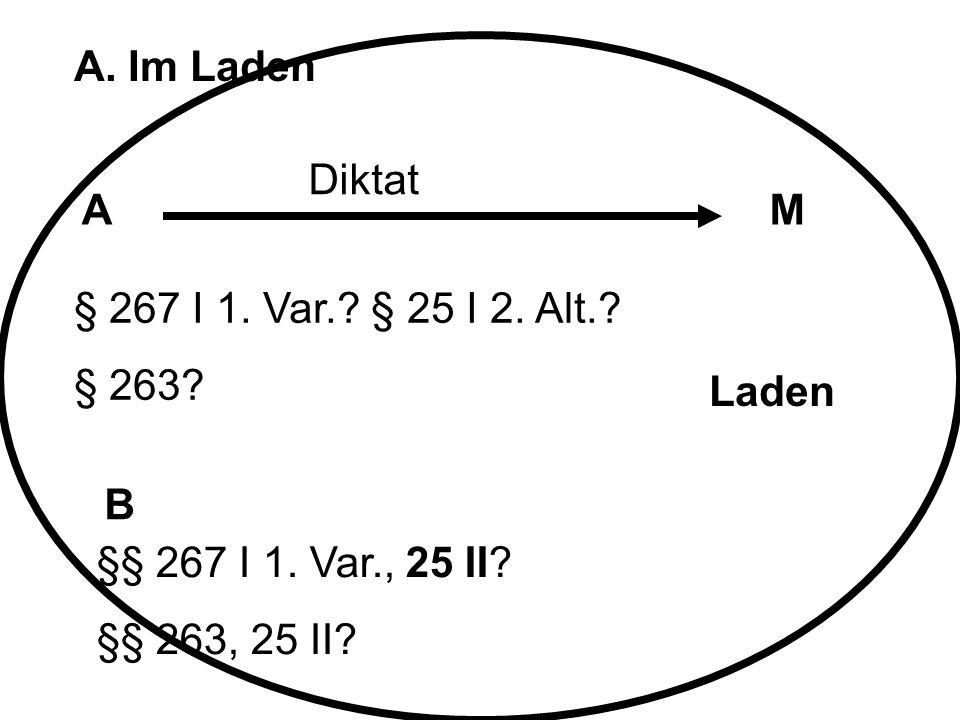A. Im Laden AM B Diktat § 267 I 1. Var.? § 25 I 2. Alt.? § 263? §§ 267 I 1. Var., 25 II? §§ 263, 25 II? Laden