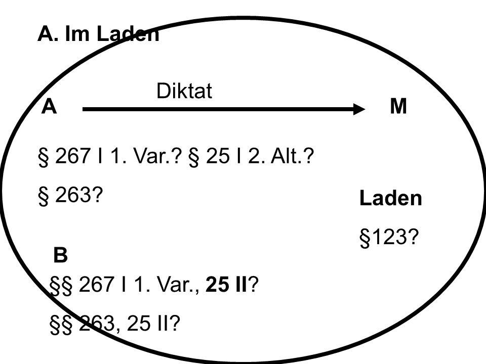 A. Im Laden AM B Diktat § 267 I 1. Var.? § 25 I 2. Alt.? § 263? §§ 267 I 1. Var., 25 II? §§ 263, 25 II? Laden §123?