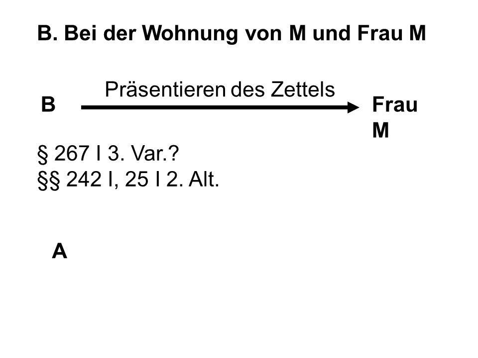 B. Bei der Wohnung von M und Frau M BFrau M A Präsentieren des Zettels § 267 I 3. Var.? §§ 242 I, 25 I 2. Alt.