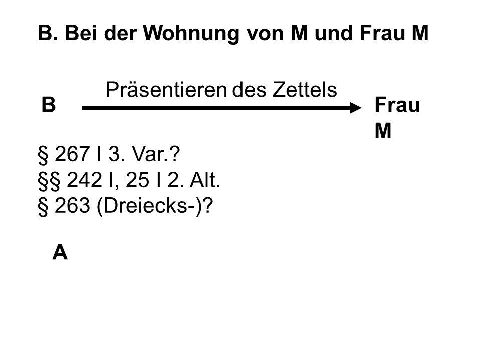 B. Bei der Wohnung von M und Frau M BFrau M A Präsentieren des Zettels § 267 I 3. Var.? §§ 242 I, 25 I 2. Alt. § 263 (Dreiecks-)?