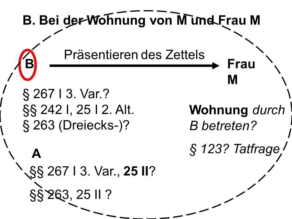 B. Bei der Wohnung von M und Frau M BFrau M A Präsentieren des Zettels § 267 I 3. Var.? §§ 242 I, 25 I 2. Alt. § 263 (Dreiecks-)? §§ 267 I 3. Var., 25
