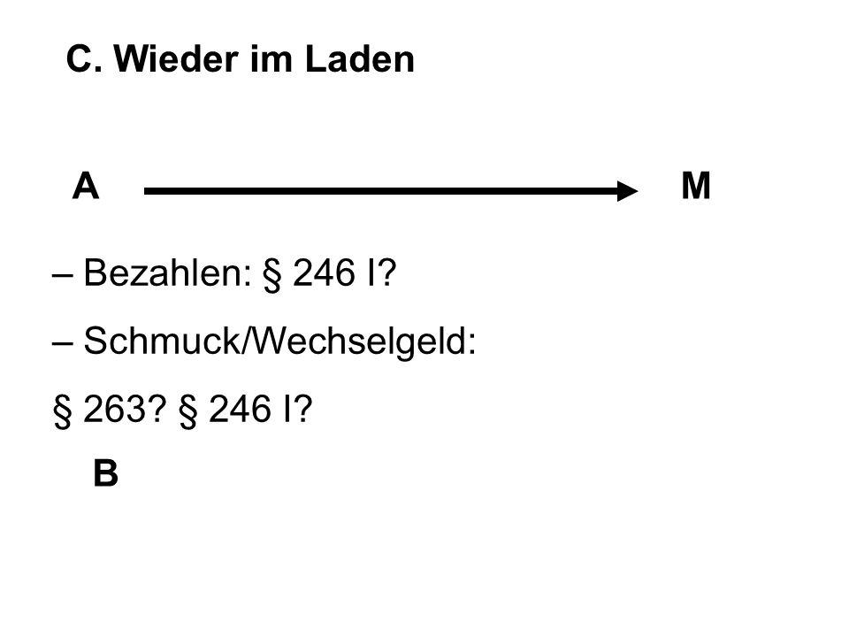 C. Wieder im Laden AM B – Bezahlen: § 246 I? – Schmuck/Wechselgeld: § 263? § 246 I?