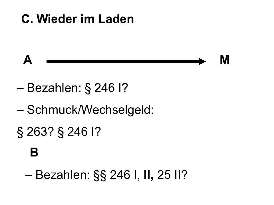 C. Wieder im Laden AM B – Bezahlen: § 246 I? – Schmuck/Wechselgeld: § 263? § 246 I? – Bezahlen: §§ 246 I, II, 25 II?