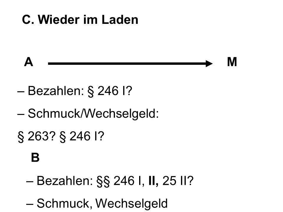C. Wieder im Laden AM B – Bezahlen: § 246 I? – Schmuck/Wechselgeld: § 263? § 246 I? – Bezahlen: §§ 246 I, II, 25 II? – Schmuck, Wechselgeld