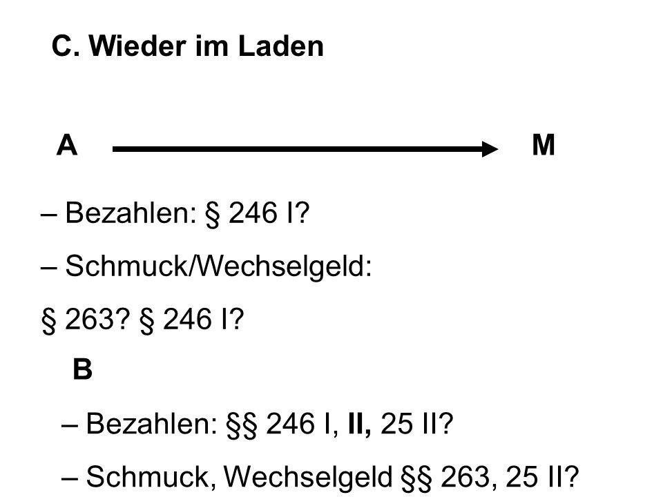 C. Wieder im Laden AM B – Bezahlen: § 246 I? – Schmuck/Wechselgeld: § 263? § 246 I? – Bezahlen: §§ 246 I, II, 25 II? – Schmuck, Wechselgeld §§ 263, 25