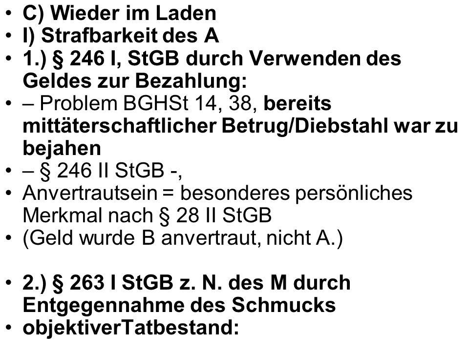 C) Wieder im Laden I) Strafbarkeit des A 1.) § 246 I, StGB durch Verwenden des Geldes zur Bezahlung: – Problem BGHSt 14, 38, bereits mittäterschaftlic