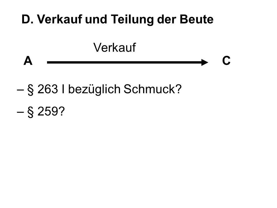 D. Verkauf und Teilung der Beute AC – § 263 I bezüglich Schmuck? – § 259? Verkauf