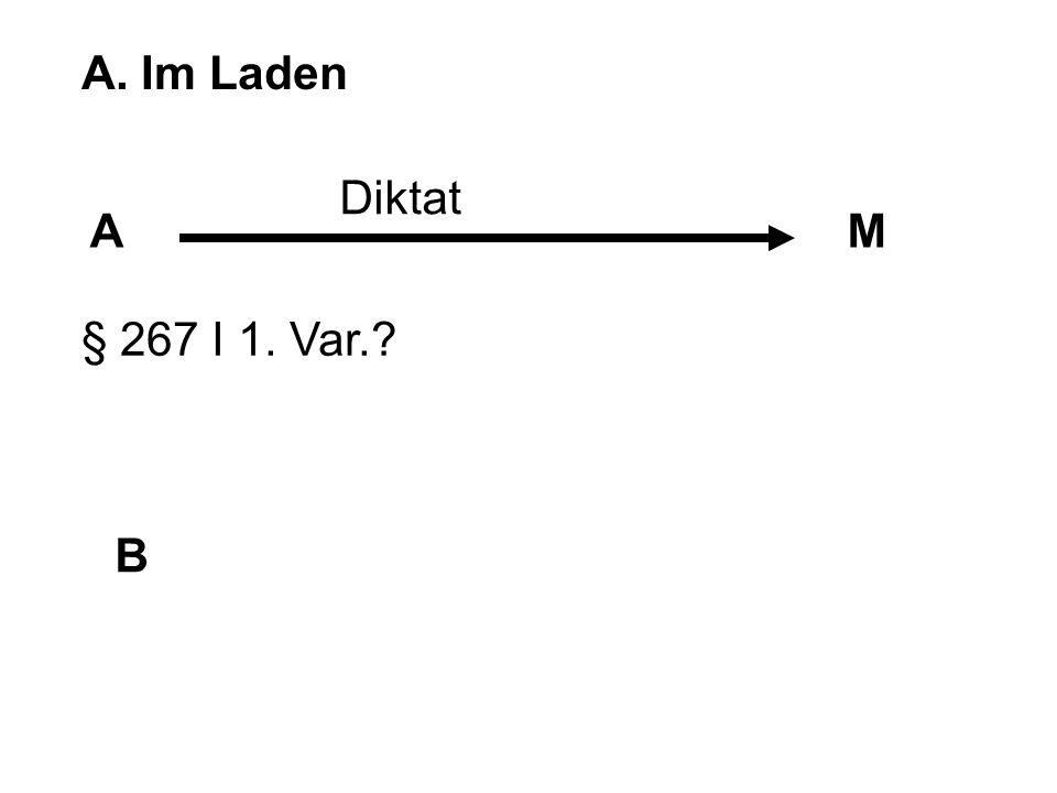 A. Im Laden AM B Diktat § 267 I 1. Var.? § 25 I 2. Alt.?