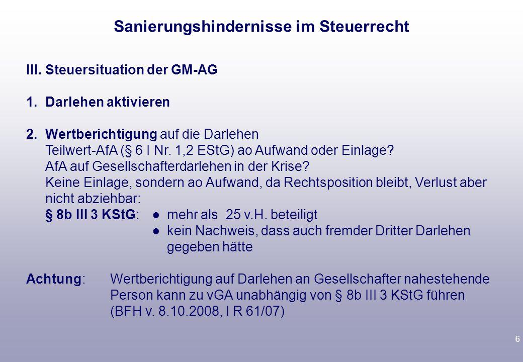 6 III.Steuersituation der GM-AG 1.Darlehen aktivieren 2.Wertberichtigung auf die Darlehen Teilwert-AfA (§ 6 I Nr.