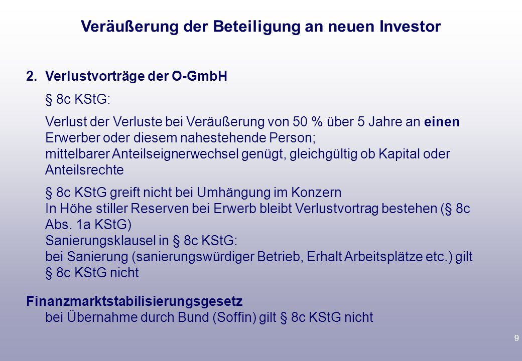 9 2.Verlustvorträge der O-GmbH § 8c KStG: Verlust der Verluste bei Veräußerung von 50 % über 5 Jahre an einen Erwerber oder diesem nahestehende Person; mittelbarer Anteilseignerwechsel genügt, gleichgültig ob Kapital oder Anteilsrechte § 8c KStG greift nicht bei Umhängung im Konzern In Höhe stiller Reserven bei Erwerb bleibt Verlustvortrag bestehen (§ 8c Abs.