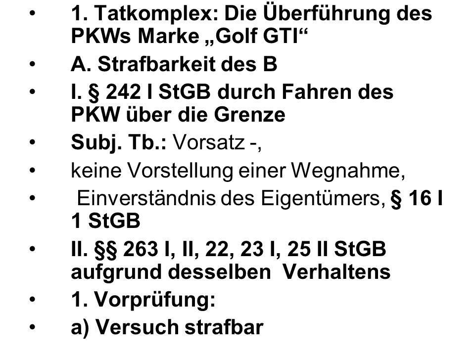 1. Tatkomplex: Die Überführung des PKWs Marke Golf GTI A. Strafbarkeit des B I. § 242 I StGB durch Fahren des PKW über die Grenze Subj. Tb.: Vorsatz -