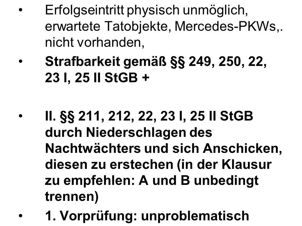 Erfolgseintritt physisch unmöglich, erwartete Tatobjekte, Mercedes-PKWs,. nicht vorhanden, Strafbarkeit gemäß §§ 249, 250, 22, 23 I, 25 II StGB + II.