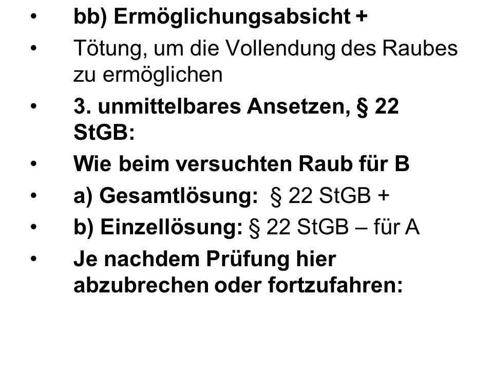 bb) Ermöglichungsabsicht + Tötung, um die Vollendung des Raubes zu ermöglichen 3. unmittelbares Ansetzen, § 22 StGB: Wie beim versuchten Raub für B a)