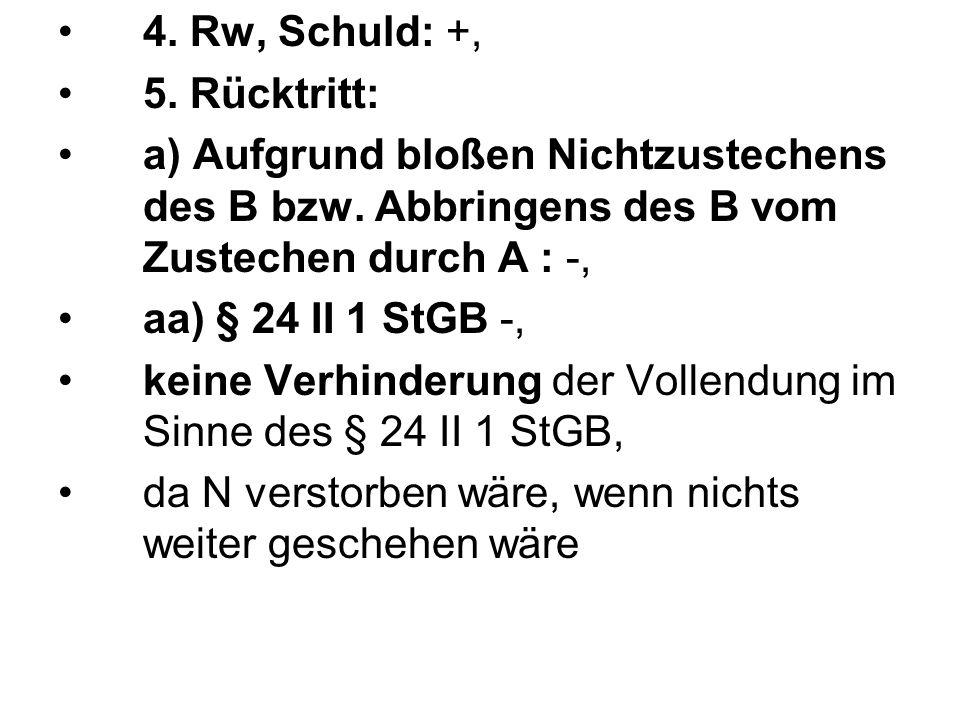 4. Rw, Schuld: +, 5. Rücktritt: a) Aufgrund bloßen Nichtzustechens des B bzw. Abbringens des B vom Zustechen durch A : -, aa) § 24 II 1 StGB -, keine