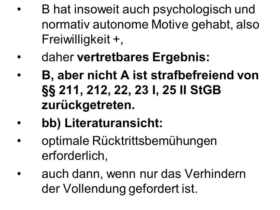 B hat insoweit auch psychologisch und normativ autonome Motive gehabt, also Freiwilligkeit +, daher vertretbares Ergebnis: B, aber nicht A ist strafbe